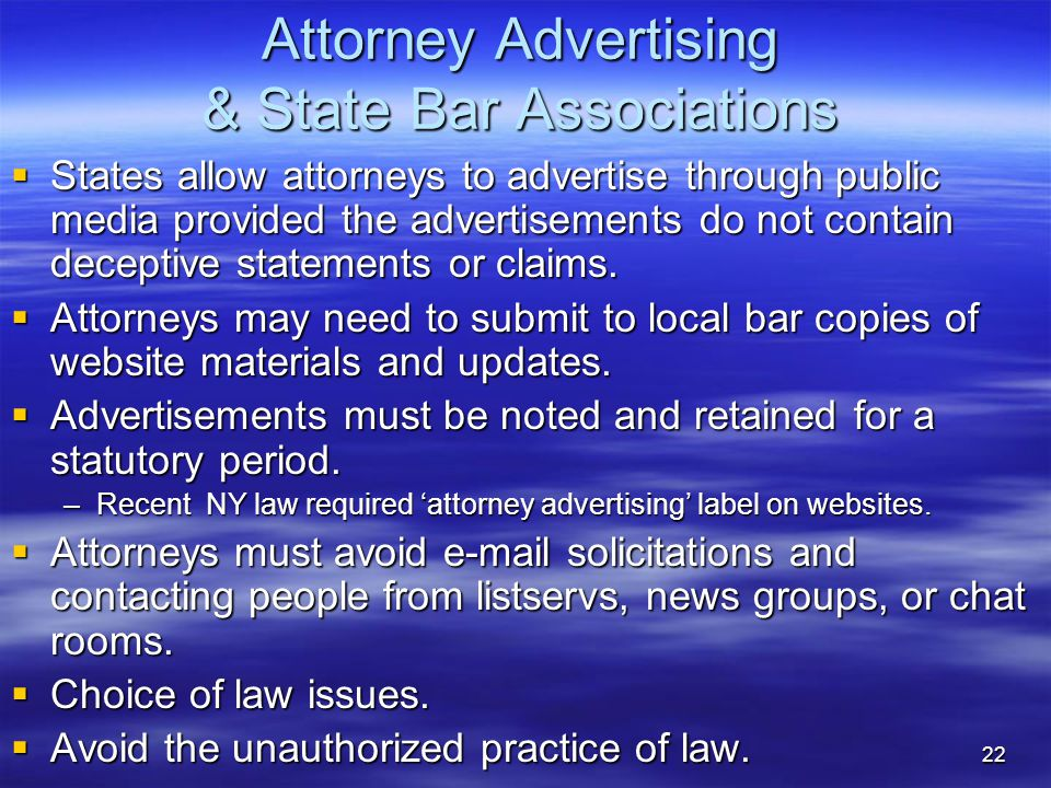 22 Attorney Advertising & State Bar Associations  States allow attorneys to advertise through public media provided the advertisements do not contain deceptive statements or claims.