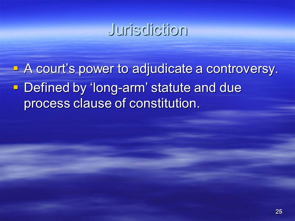 25 Jurisdiction  A court's power to adjudicate a controversy.