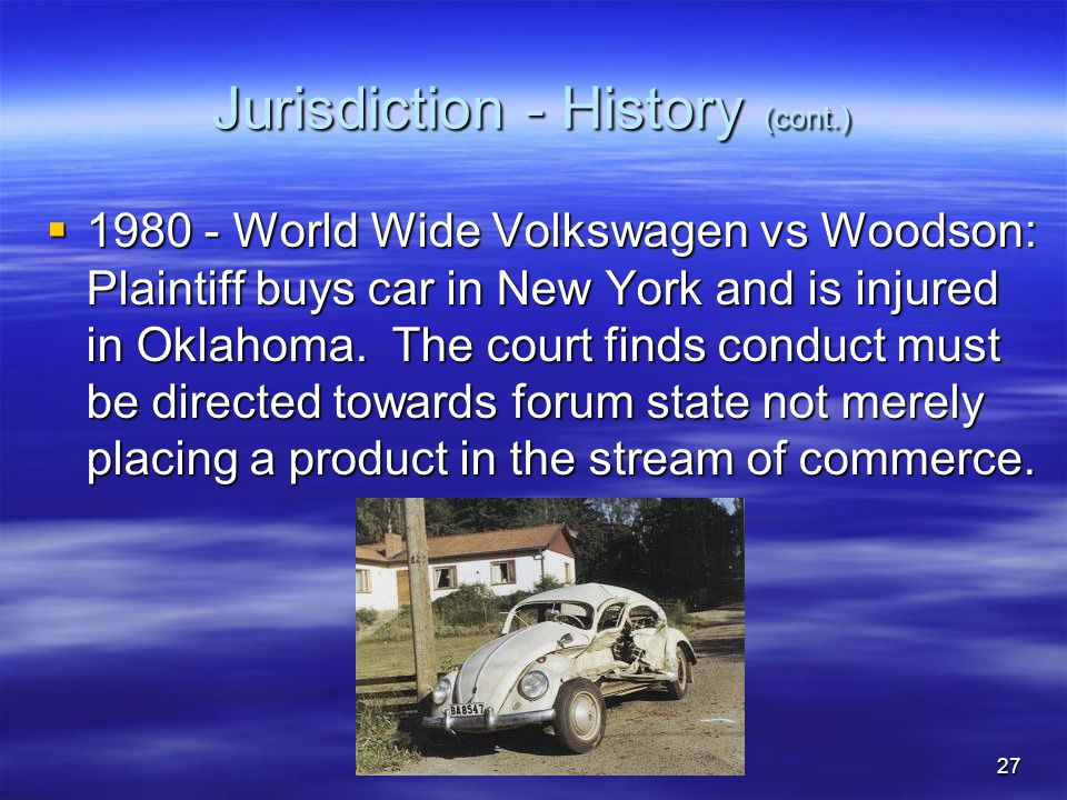 27 Jurisdiction - History (cont.)  1980 - World Wide Volkswagen vs Woodson: Plaintiff buys car in New York and is injured in Oklahoma.