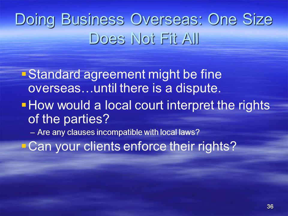 Doing Business Overseas: One Size Does Not Fit All   Standard agreement might be fine overseas…until there is a dispute.