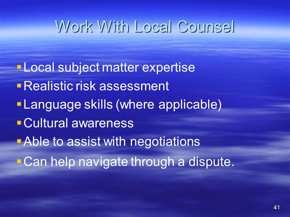 Work With Local Counsel   Local subject matter expertise   Realistic risk assessment   Language skills (where applicable)   Cultural awareness   Able to assist with negotiations   Can help navigate through a dispute.