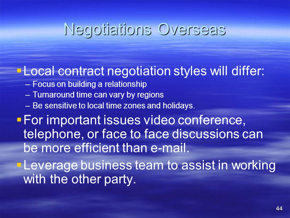 Negotiations Overseas   Local contract negotiation styles will differ: – –Focus on building a relationship – –Turnaround time can vary by regions – –Be sensitive to local time zones and holidays.