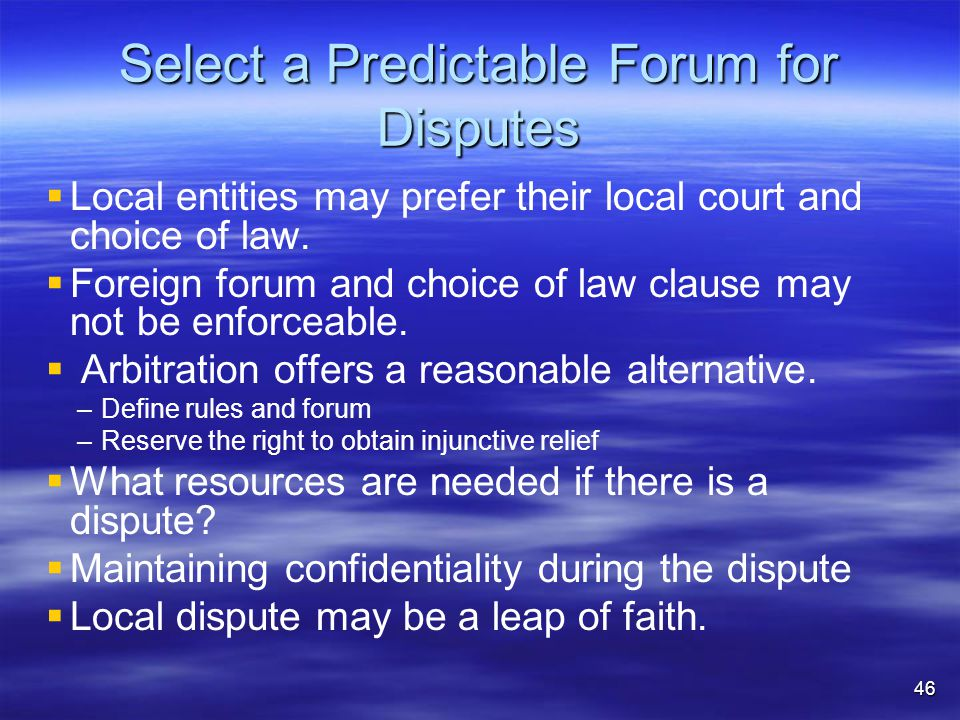 Select a Predictable Forum for Disputes   Local entities may prefer their local court and choice of law.