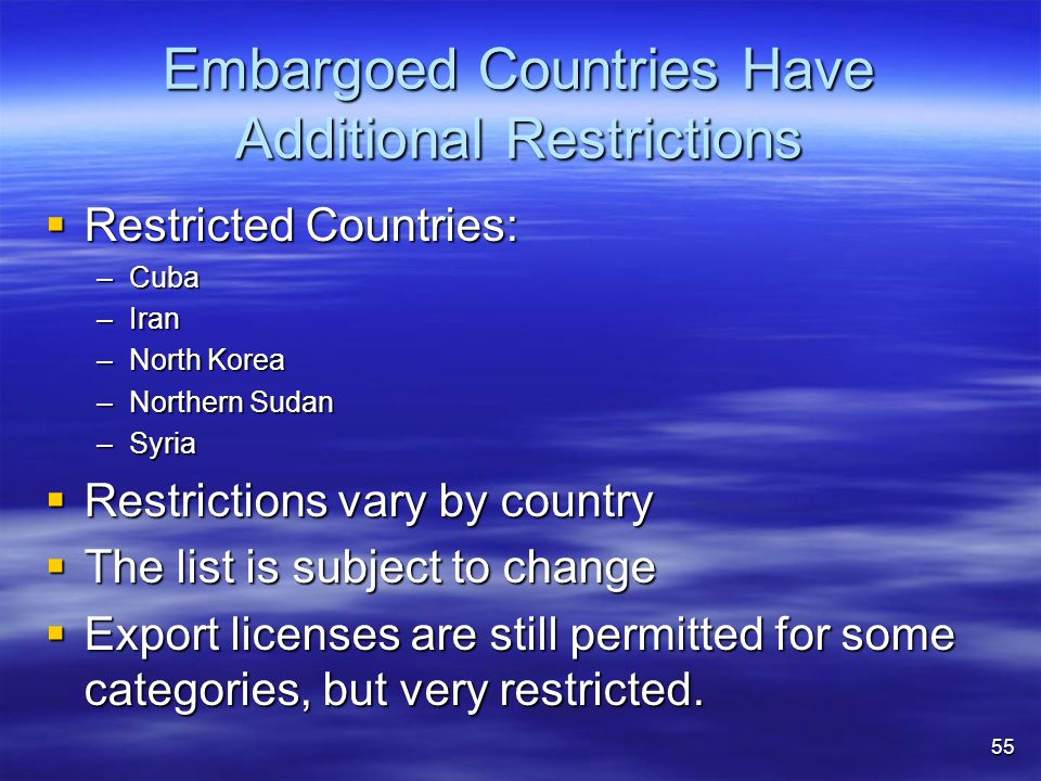 Embargoed Countries Have Additional Restrictions  Restricted Countries: –Cuba –Iran –North Korea –Northern Sudan –Syria  Restrictions vary by country  The list is subject to change  Export licenses are still permitted for some categories, but very restricted.