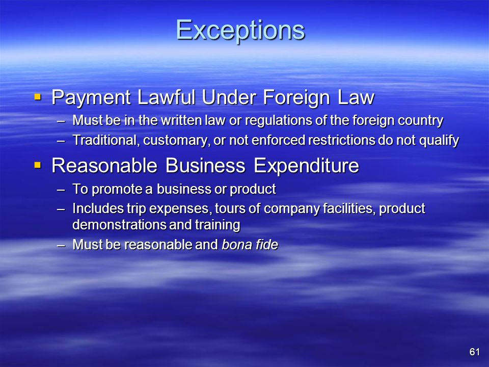 Exceptions  Payment Lawful Under Foreign Law –Must be in the written law or regulations of the foreign country –Traditional, customary, or not enforced restrictions do not qualify  Reasonable Business Expenditure –To promote a business or product –Includes trip expenses, tours of company facilities, product demonstrations and training –Must be reasonable and bona fide 61