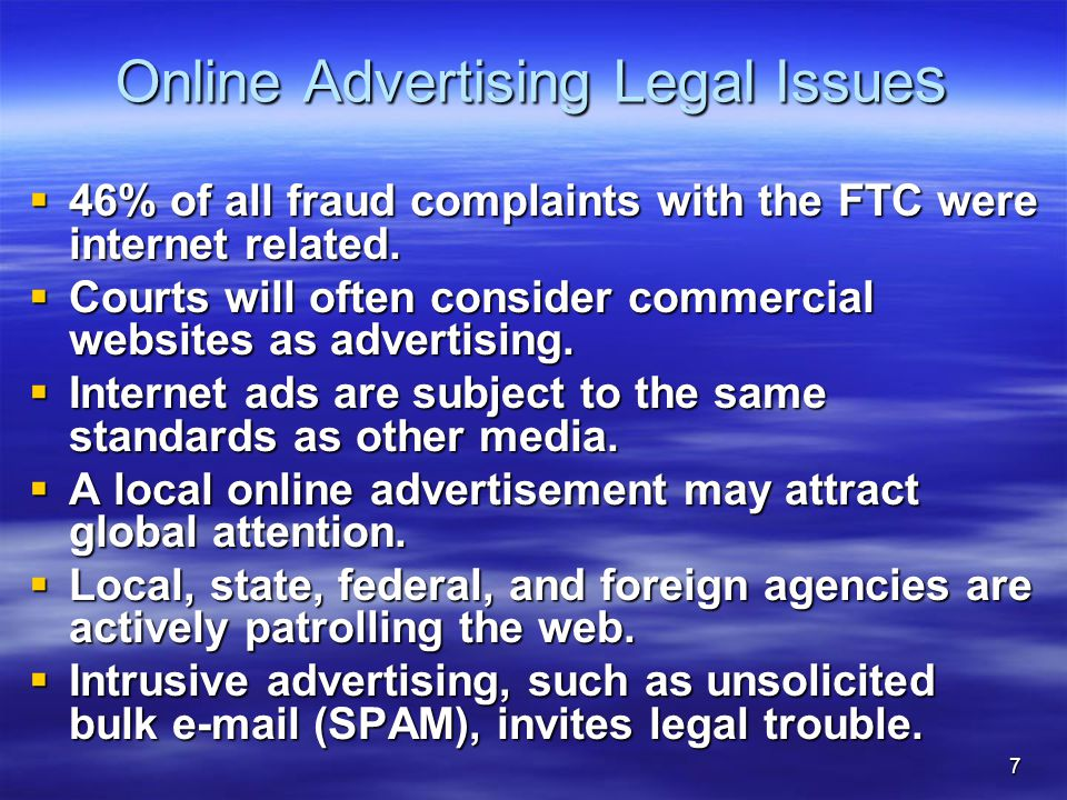 7 Online Advertising Legal Issue s  46% of all fraud complaints with the FTC were internet related.