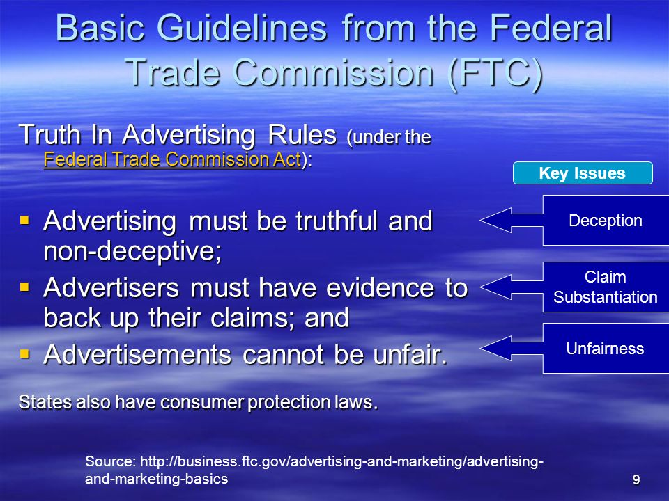 9 Basic Guidelines from the Federal Trade Commission (FTC) Truth In Advertising Rules (under the Federal Trade Commission Act): Federal Trade Commission Act Federal Trade Commission Act  Advertising must be truthful and non-deceptive;  Advertisers must have evidence to back up their claims; and  Advertisements cannot be unfair.