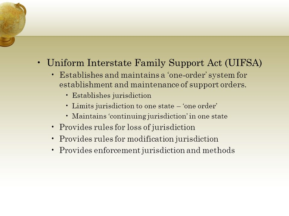 Uniform Interstate Family Support Act (UIFSA) Establishes and maintains a 'one-order' system for establishment and maintenance of support orders. Esta