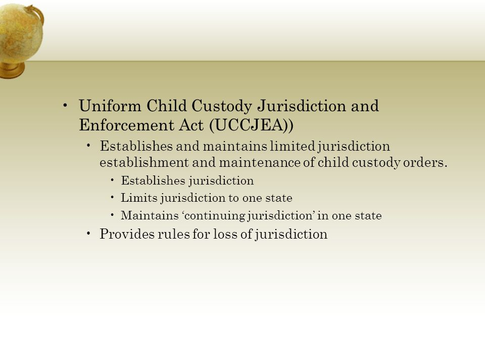 Uniform Child Custody Jurisdiction and Enforcement Act (UCCJEA)) Establishes and maintains limited jurisdiction establishment and maintenance of child custody orders.