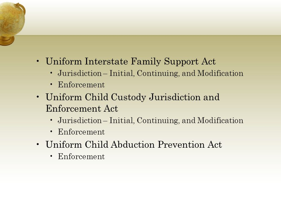 Uniform Interstate Family Support Act Jurisdiction – Initial, Continuing, and Modification Enforcement Uniform Child Custody Jurisdiction and Enforcement Act Jurisdiction – Initial, Continuing, and Modification Enforcement Uniform Child Abduction Prevention Act Enforcement