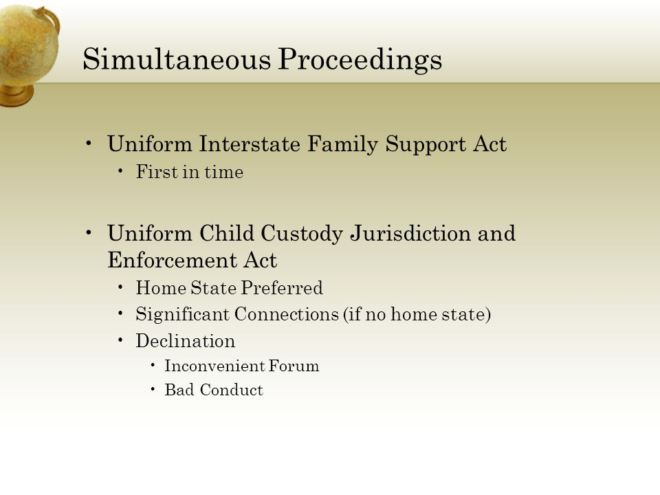 Simultaneous Proceedings Uniform Interstate Family Support Act First in time Uniform Child Custody Jurisdiction and Enforcement Act Home State Preferred Significant Connections (if no home state) Declination Inconvenient Forum Bad Conduct