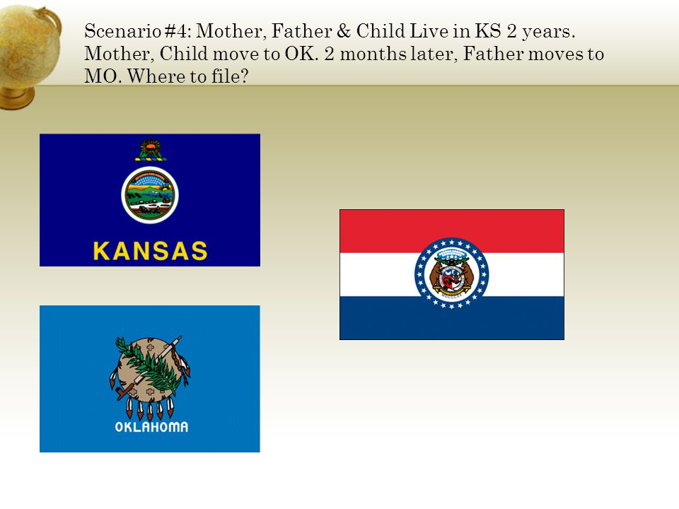 Scenario #4: Mother, Father & Child Live in KS 2 years. Mother, Child move to OK. 2 months later, Father moves to MO. Where to file?