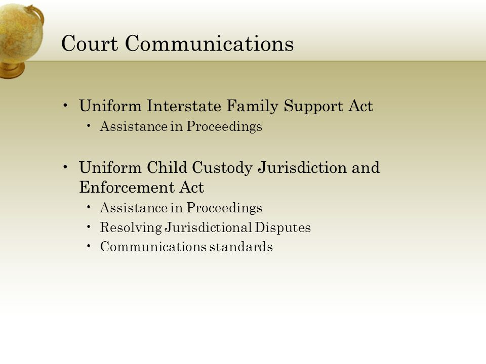 Court Communications Uniform Interstate Family Support Act Assistance in Proceedings Uniform Child Custody Jurisdiction and Enforcement Act Assistance in Proceedings Resolving Jurisdictional Disputes Communications standards