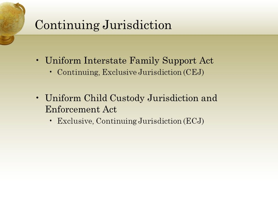 Continuing Jurisdiction Uniform Interstate Family Support Act Continuing, Exclusive Jurisdiction (CEJ) Uniform Child Custody Jurisdiction and Enforcem