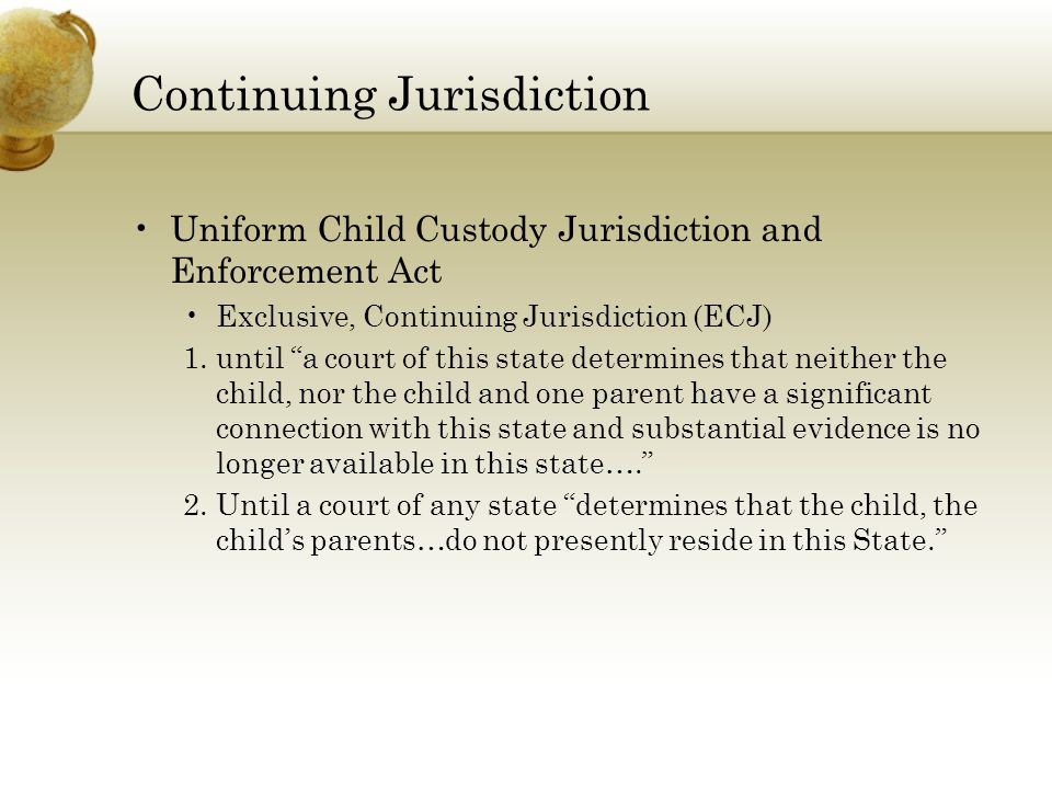 Continuing Jurisdiction Uniform Child Custody Jurisdiction and Enforcement Act Exclusive, Continuing Jurisdiction (ECJ) 1.until a court of this state determines that neither the child, nor the child and one parent have a significant connection with this state and substantial evidence is no longer available in this state…. 2.Until a court of any state determines that the child, the child's parents…do not presently reside in this State.