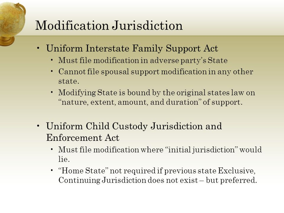 Modification Jurisdiction Uniform Interstate Family Support Act Must file modification in adverse party's State Cannot file spousal support modification in any other state.