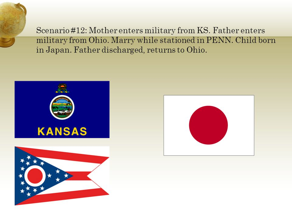 Scenario #12: Mother enters military from KS. Father enters military from Ohio. Marry while stationed in PENN. Child born in Japan. Father discharged,