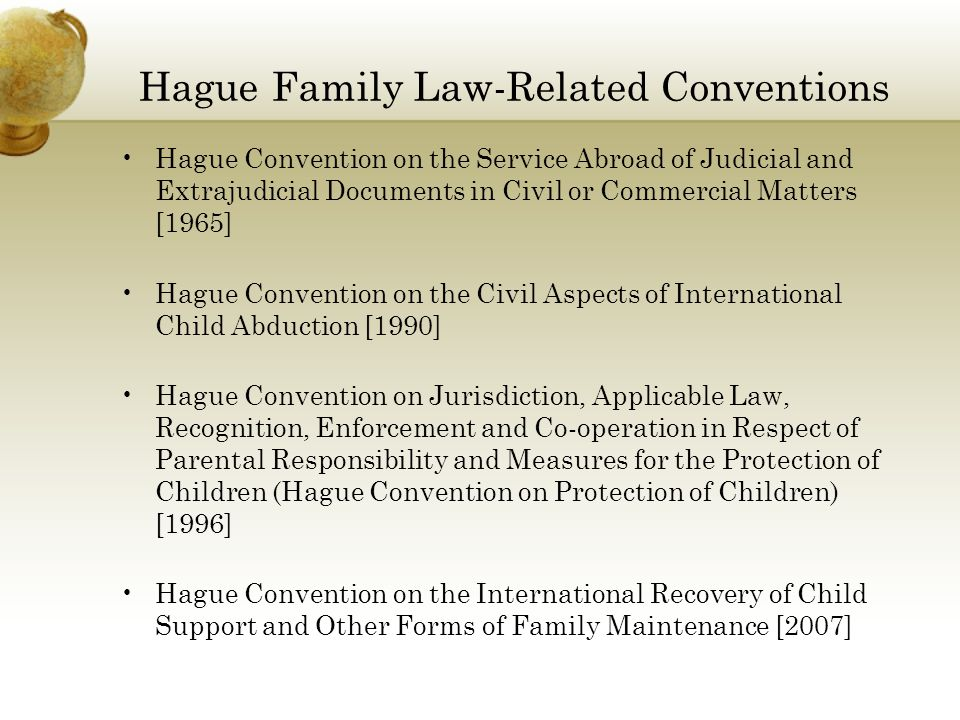Hague Family Law-Related Conventions Hague Convention on the Service Abroad of Judicial and Extrajudicial Documents in Civil or Commercial Matters [1965] Hague Convention on the Civil Aspects of International Child Abduction [1990] Hague Convention on Jurisdiction, Applicable Law, Recognition, Enforcement and Co-operation in Respect of Parental Responsibility and Measures for the Protection of Children (Hague Convention on Protection of Children) [1996] Hague Convention on the International Recovery of Child Support and Other Forms of Family Maintenance [2007]