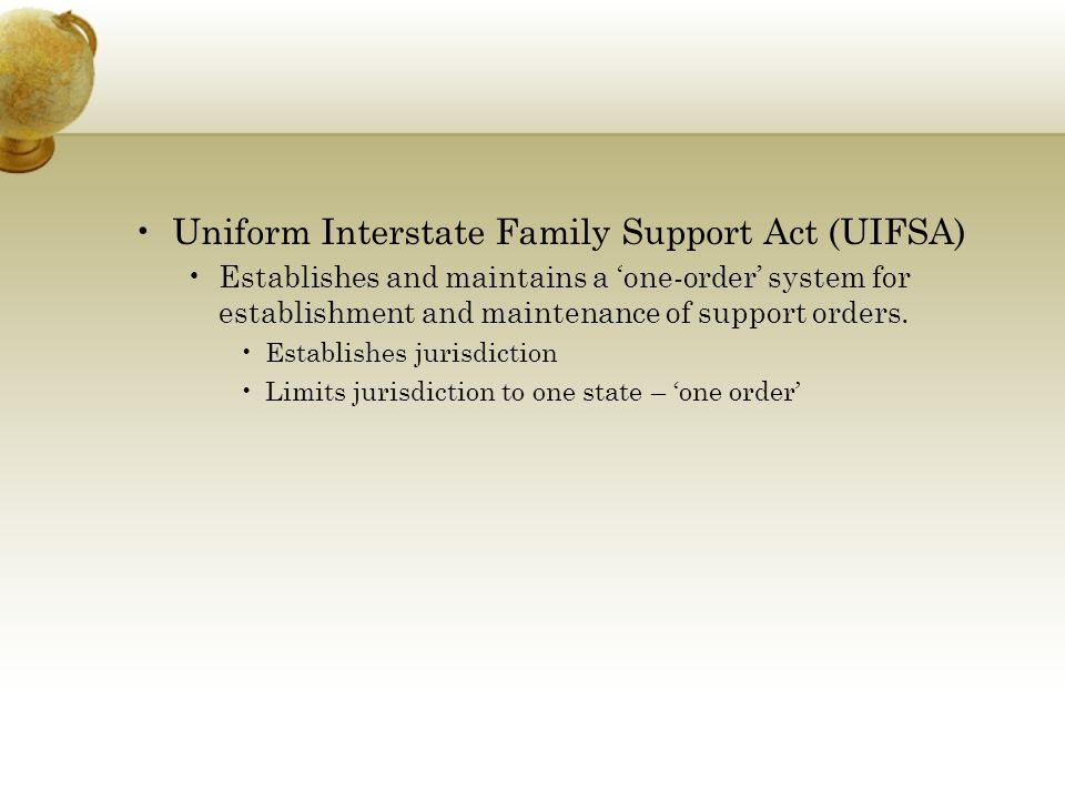 Uniform Interstate Family Support Act (UIFSA) Establishes and maintains a 'one-order' system for establishment and maintenance of support orders.