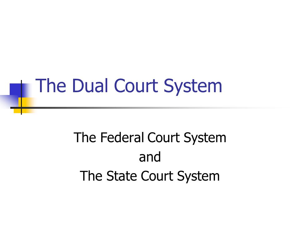 The Dual Court System The Federal Court System and The State Court System