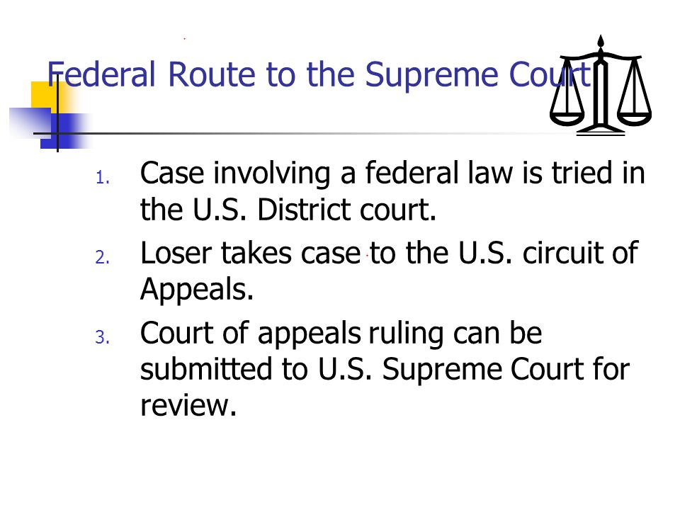 Federal Route to the Supreme Court 1. Case involving a federal law is tried in the U.S. District court. 2. Loser takes case to the U.S. circuit of App