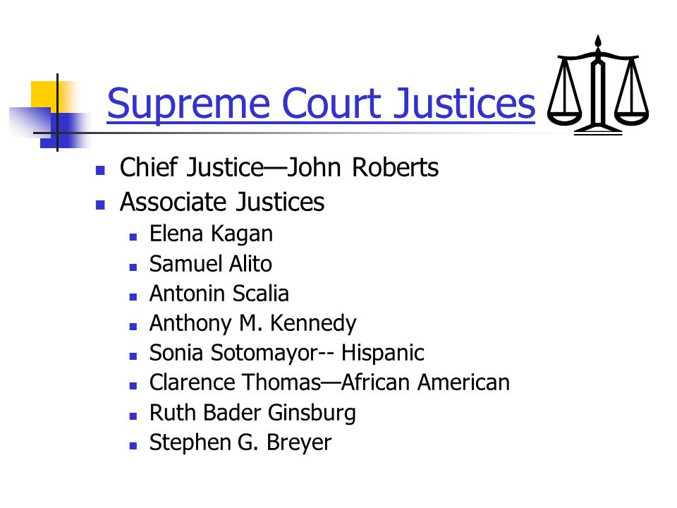 Supreme Court Justices Chief Justice—John Roberts Associate Justices Elena Kagan Samuel Alito Antonin Scalia Anthony M. Kennedy Sonia Sotomayor-- Hisp