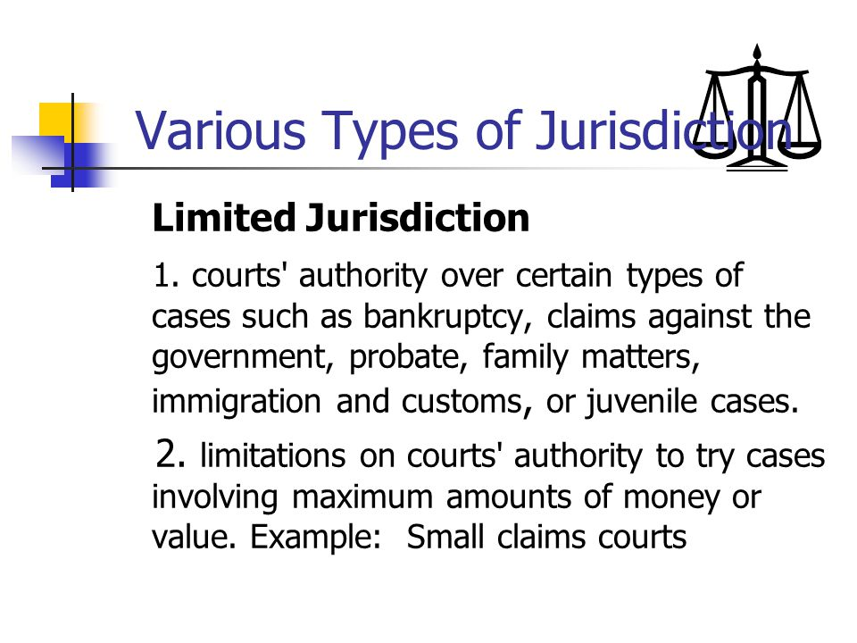 Various Types of Jurisdiction Limited Jurisdiction 1. courts' authority over certain types of cases such as bankruptcy, claims against the government,
