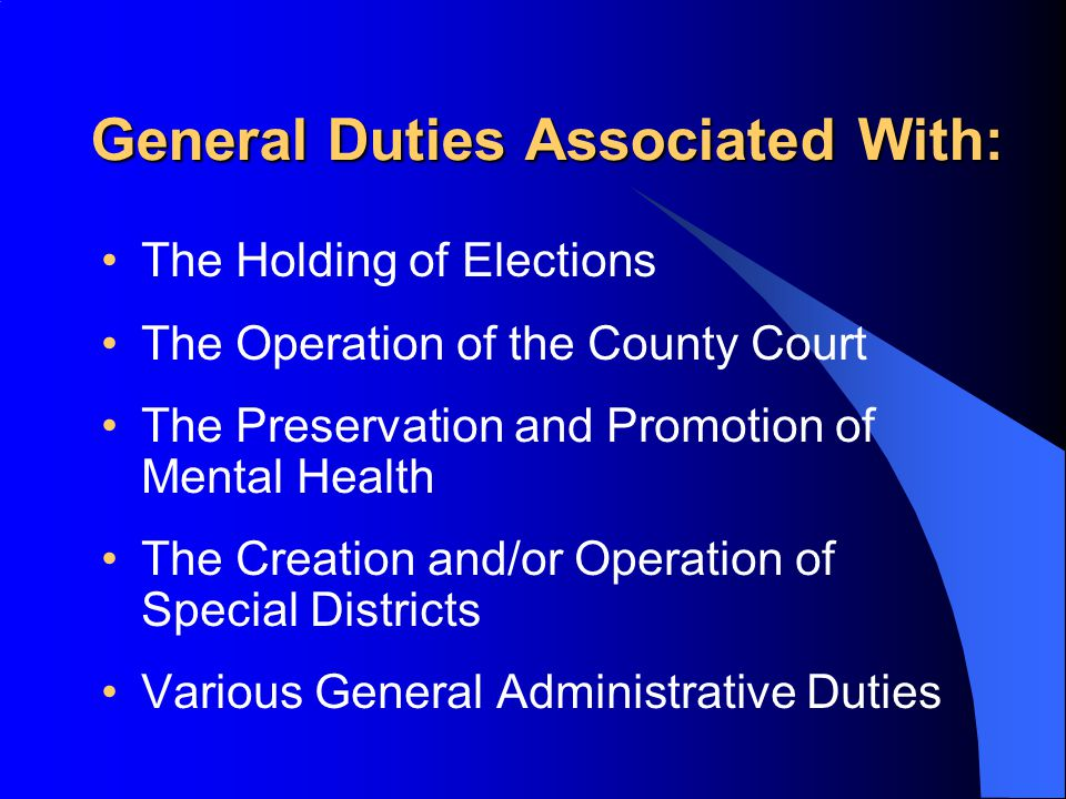 General Duties Associated With: The Holding of Elections The Operation of the County Court The Preservation and Promotion of Mental Health The Creation and/or Operation of Special Districts Various General Administrative Duties