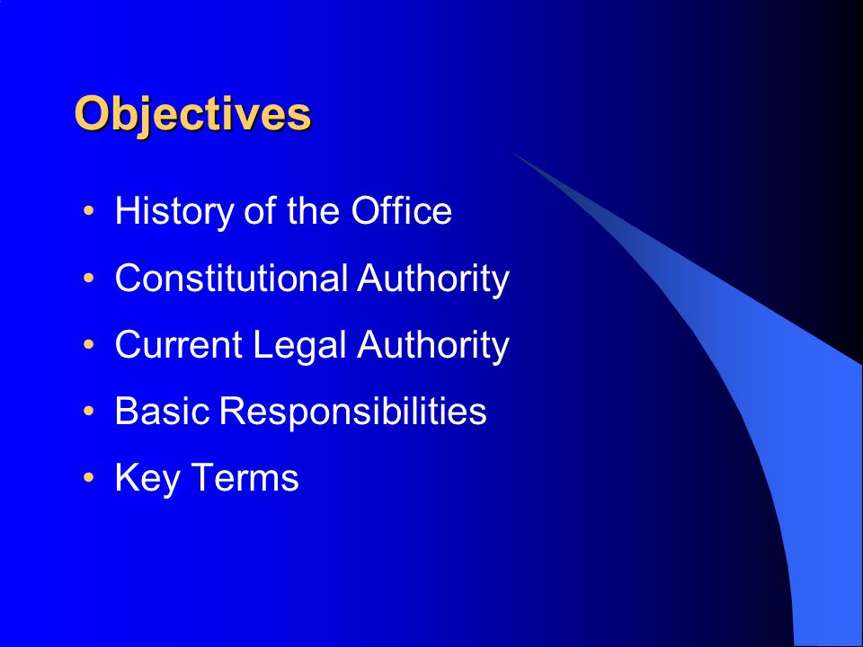 Objectives History of the Office Constitutional Authority Current Legal Authority Basic Responsibilities Key Terms