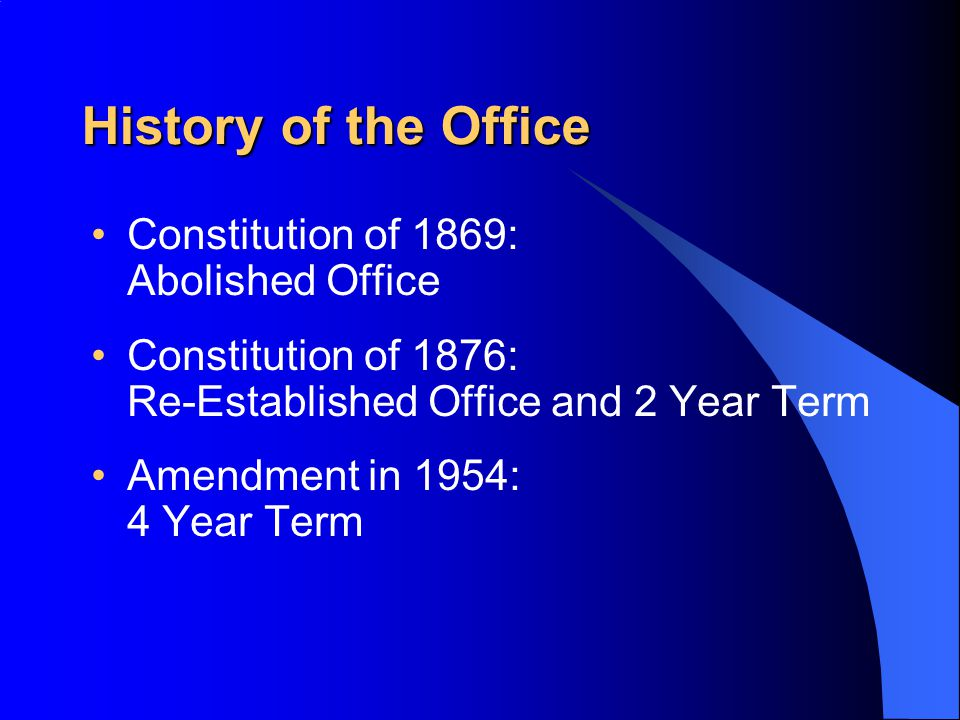 History of the Office Constitution of 1869: Abolished Office Constitution of 1876: Re-Established Office and 2 Year Term Amendment in 1954: 4 Year Ter