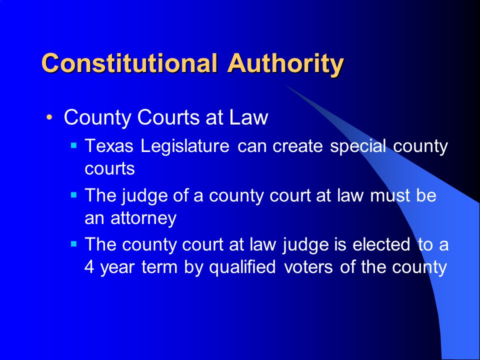 Constitutional Authority County Courts at Law  Texas Legislature can create special county courts  The judge of a county court at law must be an attorney  The county court at law judge is elected to a 4 year term by qualified voters of the county