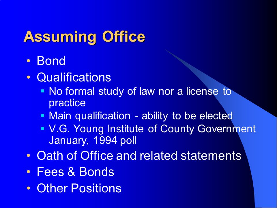 Assuming Office Bond Qualifications  No formal study of law nor a license to practice  Main qualification - ability to be elected  V.G.