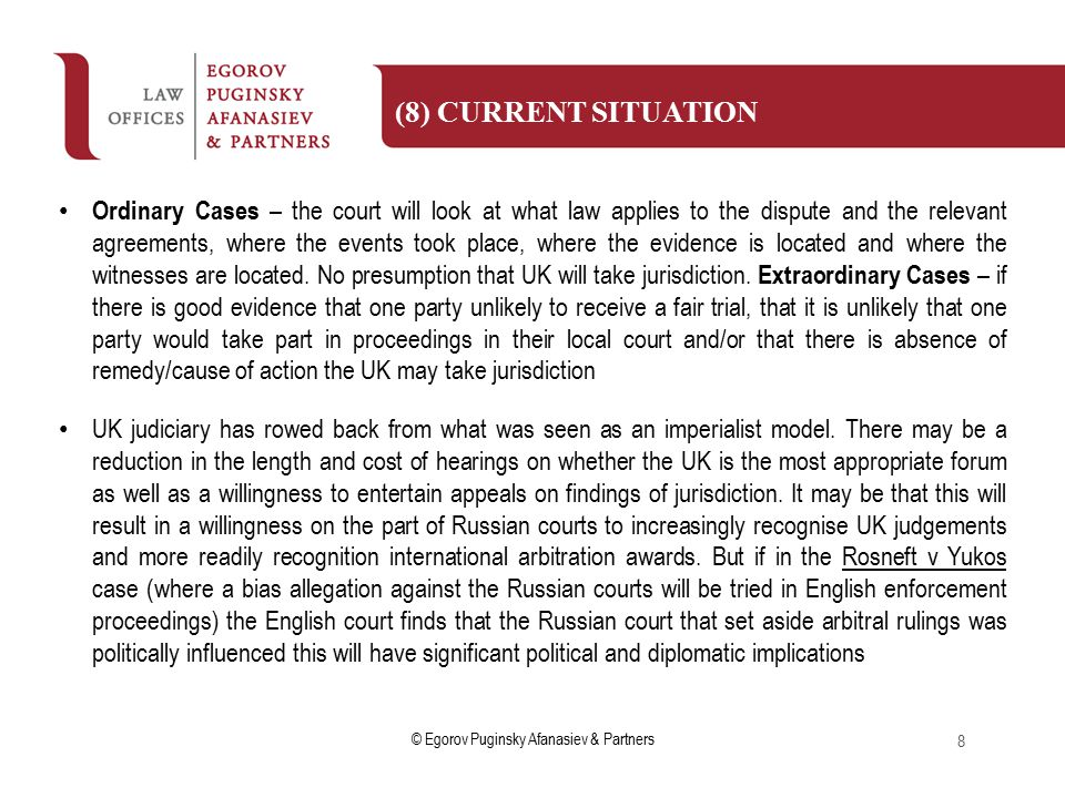 © Egorov Puginsky Afanasiev & Partners Ordinary Cases – the court will look at what law applies to the dispute and the relevant agreements, where the events took place, where the evidence is located and where the witnesses are located.