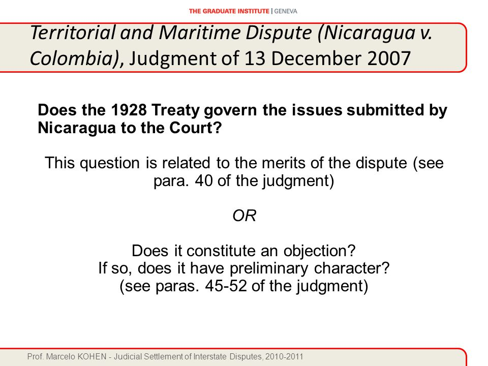 Prof. Marcelo KOHEN - Judicial Settlement of Interstate Disputes, 2010-2011 Does the 1928 Treaty govern the issues submitted by Nicaragua to the Court