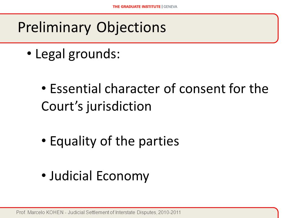 Prof. Marcelo KOHEN - Judicial Settlement of Interstate Disputes, 2010-2011 Legal grounds: Essential character of consent for the Court's jurisdiction
