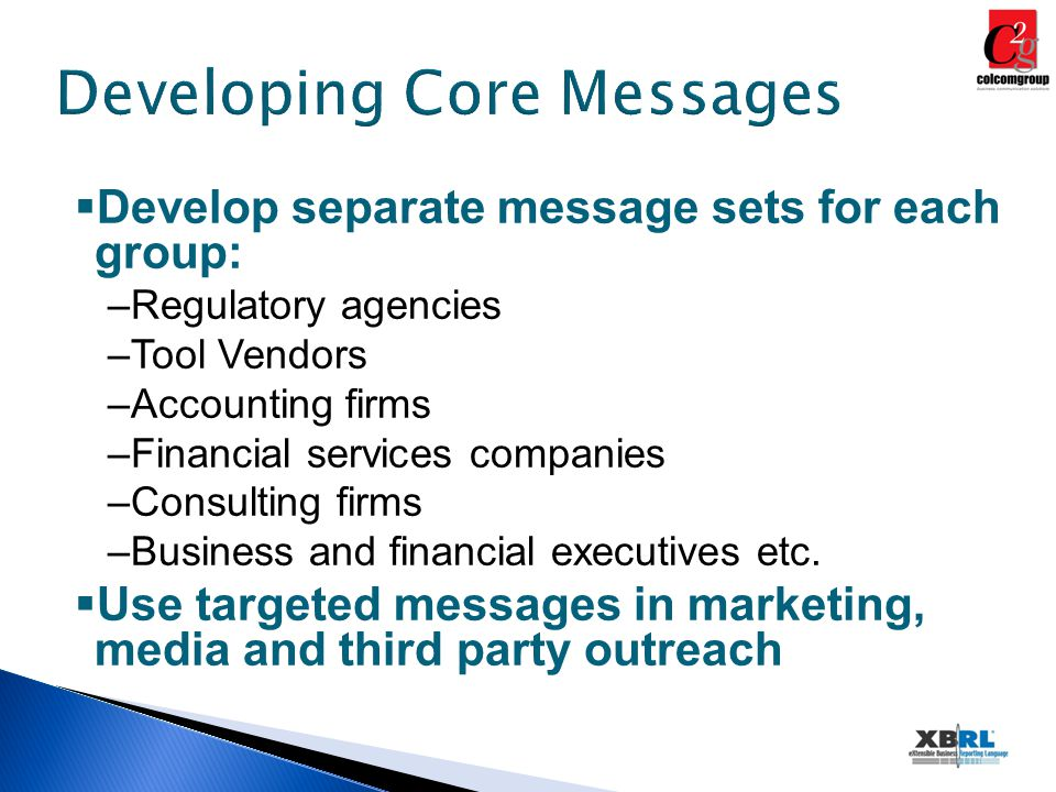 Developing Core Messages  Develop separate message sets for each group: –Regulatory agencies –Tool Vendors –Accounting firms –Financial services companies –Consulting firms –Business and financial executives etc.