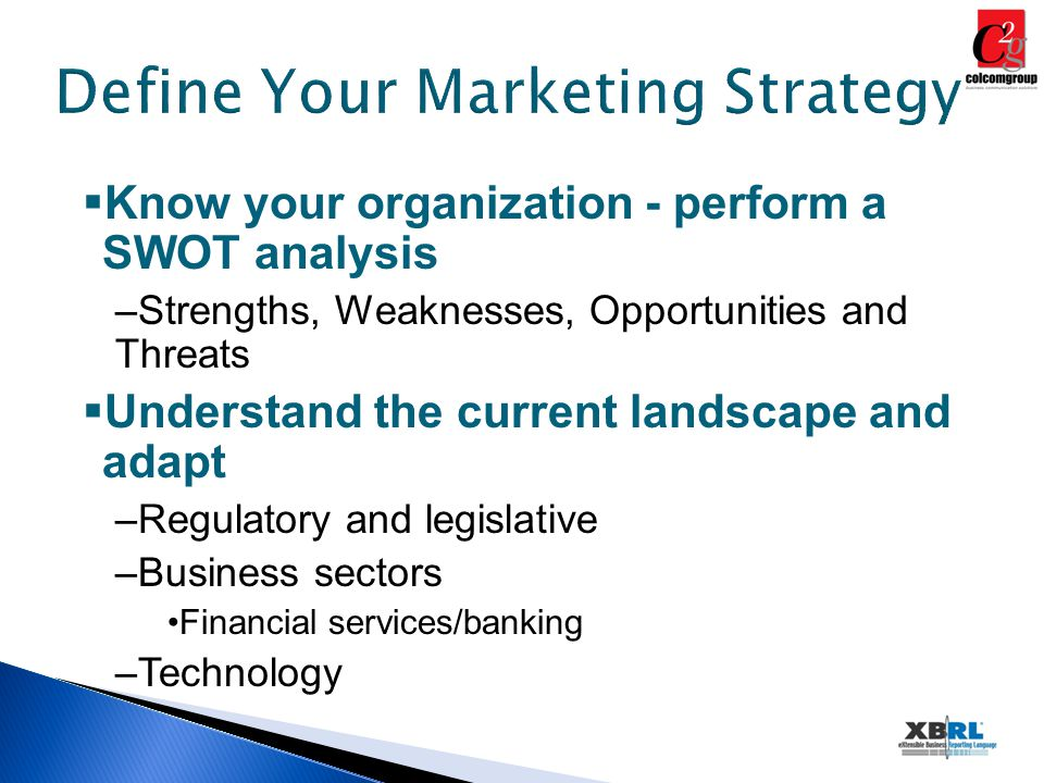 Define Your Marketing Strategy  Know your organization - perform a SWOT analysis –Strengths, Weaknesses, Opportunities and Threats  Understand the current landscape and adapt –Regulatory and legislative –Business sectors Financial services/banking –Technology