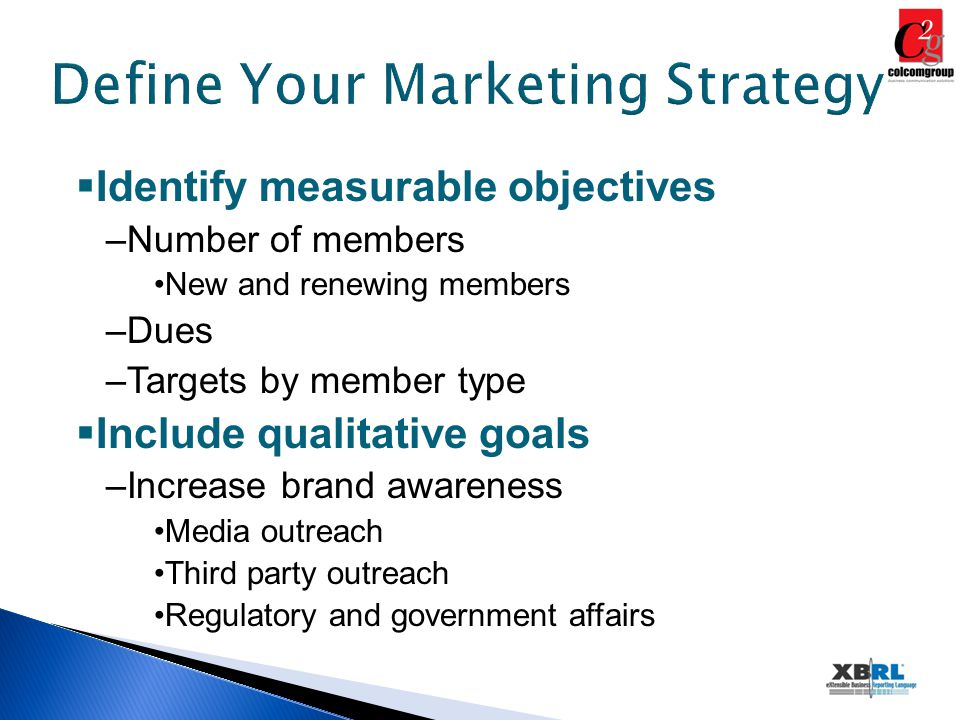 Define Your Marketing Strategy  Identify measurable objectives –Number of members New and renewing members –Dues –Targets by member type  Include qualitative goals –Increase brand awareness Media outreach Third party outreach Regulatory and government affairs