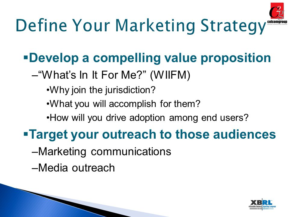 Define Your Marketing Strategy  Develop a compelling value proposition – What's In It For Me (WIIFM) Why join the jurisdiction.