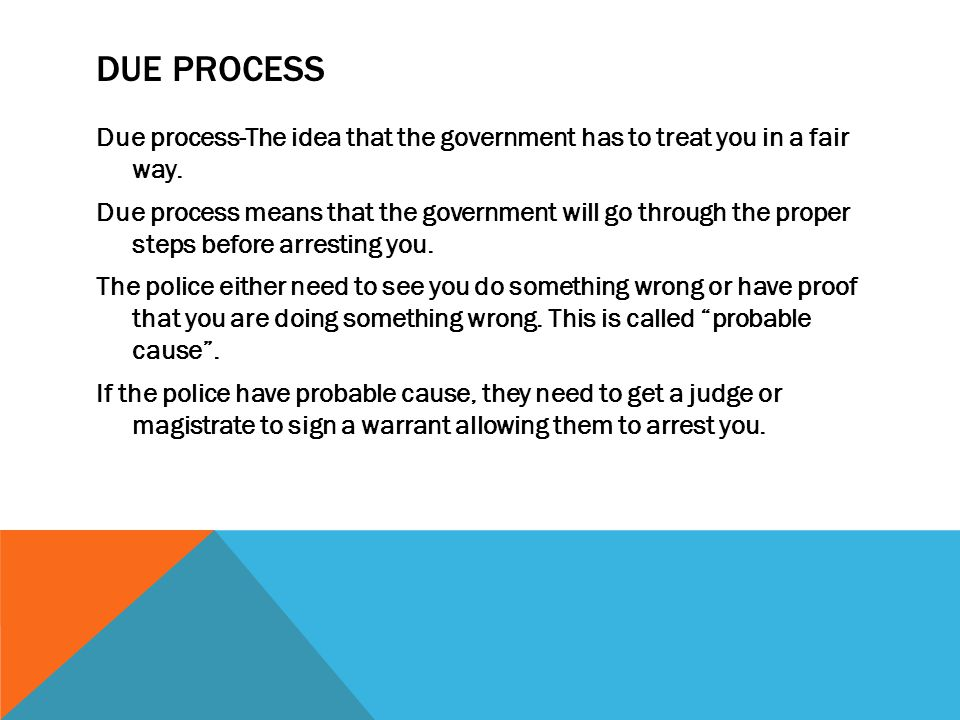 DUE PROCESS Due process-The idea that the government has to treat you in a fair way.