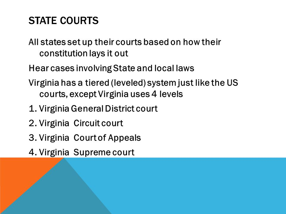 STATE COURTS All states set up their courts based on how their constitution lays it out Hear cases involving State and local laws Virginia has a tiered (leveled) system just like the US courts, except Virginia uses 4 levels 1.
