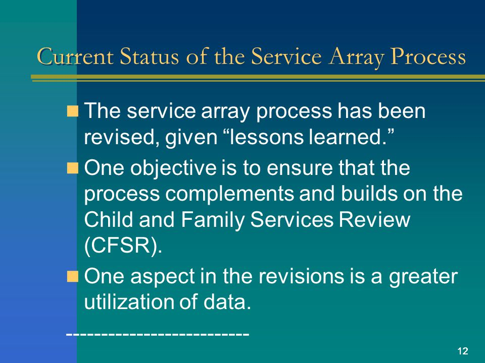 12 Current Status of the Service Array Process The service array process has been revised, given lessons learned. One objective is to ensure that the process complements and builds on the Child and Family Services Review (CFSR).