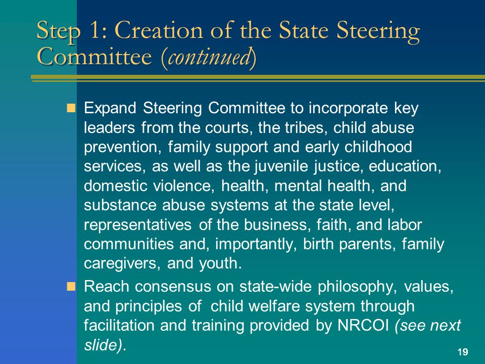 19 Step 1: Creation of the State Steering Committee (continued) Expand Steering Committee to incorporate key leaders from the courts, the tribes, child abuse prevention, family support and early childhood services, as well as the juvenile justice, education, domestic violence, health, mental health, and substance abuse systems at the state level, representatives of the business, faith, and labor communities and, importantly, birth parents, family caregivers, and youth.