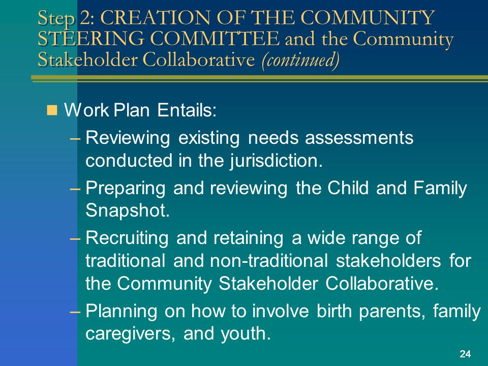 24 Step 2: CREATION OF THE COMMUNITY STEERING COMMITTEE and the Community Stakeholder Collaborative (continued) Work Plan Entails: –Reviewing existing needs assessments conducted in the jurisdiction.