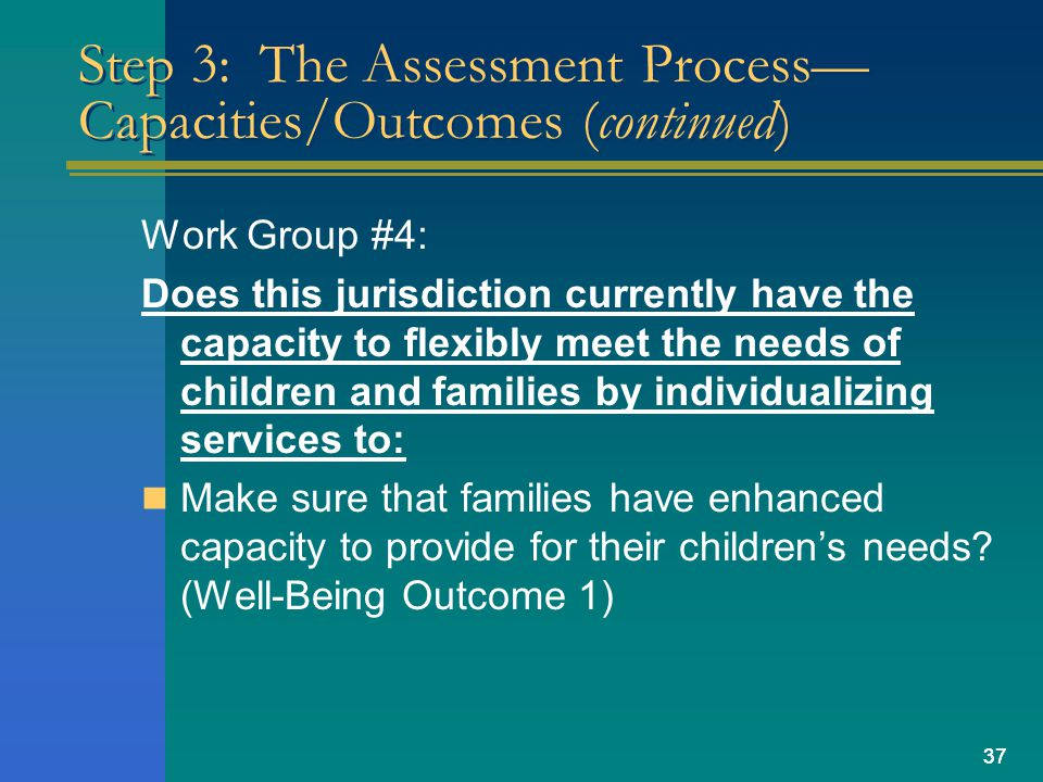 37 Step 3: The Assessment Process— Capacities/Outcomes (continued) Work Group #4: Does this jurisdiction currently have the capacity to flexibly meet the needs of children and families by individualizing services to: Make sure that families have enhanced capacity to provide for their children's needs.