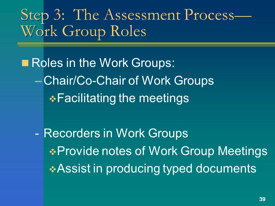 39 Step 3: The Assessment Process— Work Group Roles Roles in the Work Groups: –Chair/Co-Chair of Work Groups  Facilitating the meetings -Recorders in Work Groups  Provide notes of Work Group Meetings  Assist in producing typed documents 39