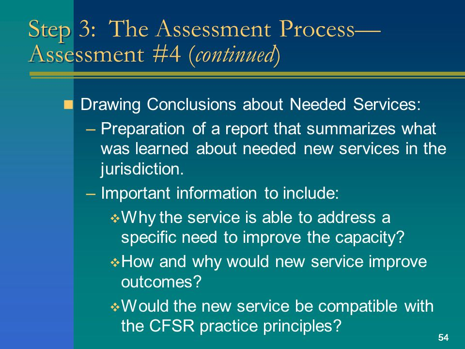 54 Step 3: The Assessment Process— Assessment #4 (continued) Drawing Conclusions about Needed Services: –Preparation of a report that summarizes what was learned about needed new services in the jurisdiction.