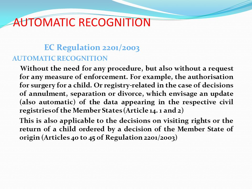 EC Regulation 2201/2003 AUTOMATIC RECOGNITION Without the need for any procedure, but also without a request for any measure of enforcement.