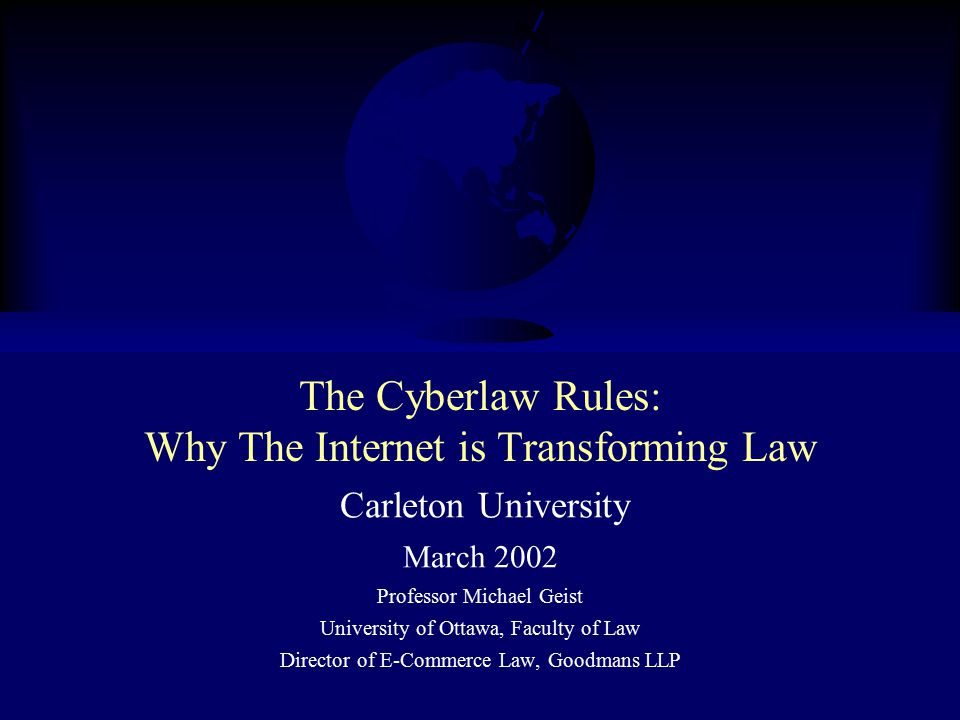 The Cyberlaw Rules: Why The Internet is Transforming Law Carleton University March 2002 Professor Michael Geist University of Ottawa, Faculty of Law Director of E-Commerce Law, Goodmans LLP