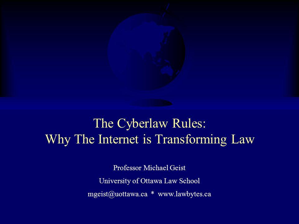 The Cyberlaw Rules: Why The Internet is Transforming Law Professor Michael Geist University of Ottawa Law School mgeist@uottawa.ca * www.lawbytes.ca